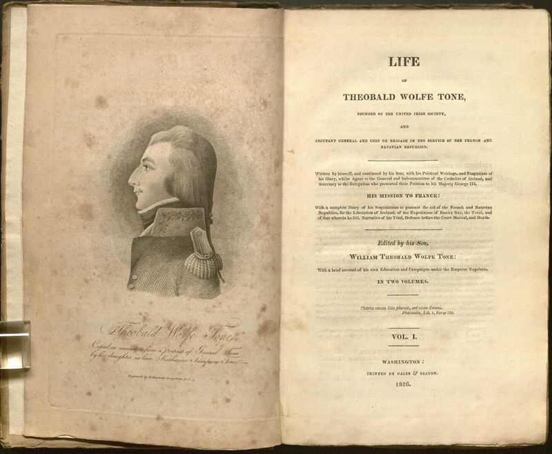 <em>Life of Theobald Wolfe Tone, Founder of the United Irish Society, and Adjutant General and Chef de Brigade in the Service of the French and Batavian Republics. / Written by himself, and continued by his son; with his political writings, and fragments of his diary, wilst agent to the general and sub-committee of the Catholics of Ireland, and secretary to the delegation who presented their petition to hes Majesty George III </em>[...] In two volumes...